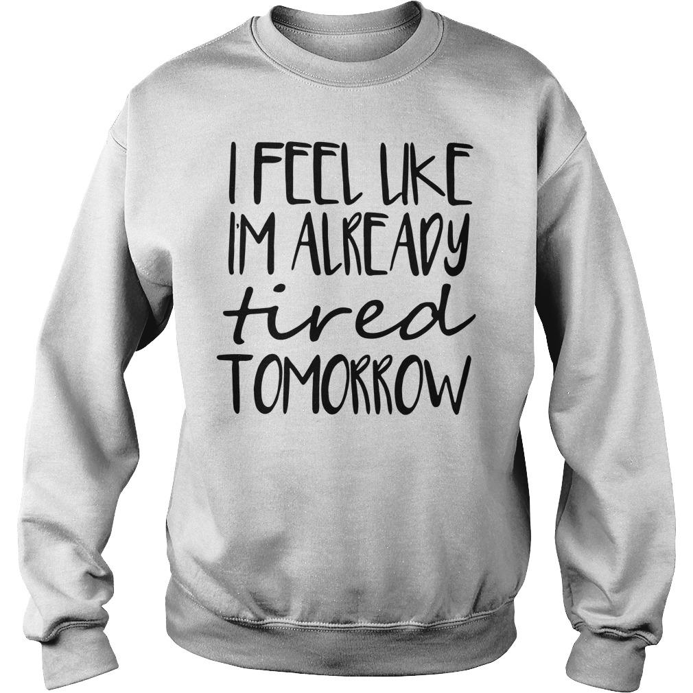 Official I feel like Im already tired tomorrow Sweater