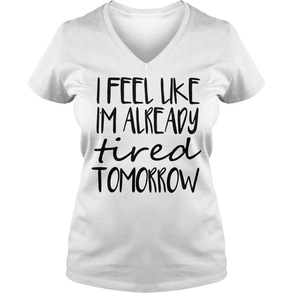 Official I feel like Im already tired tomorrow V-neck T-shirt