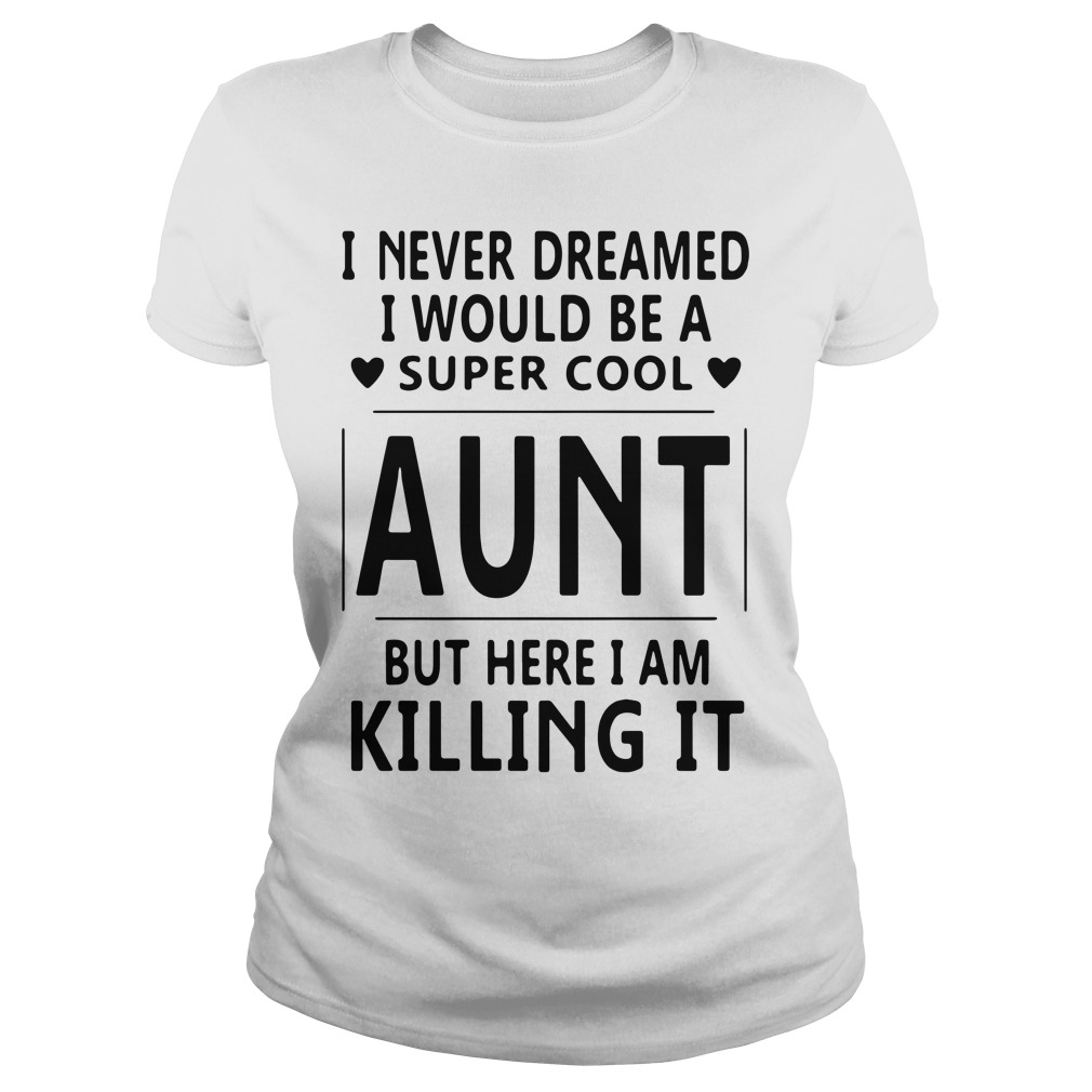 Official I never dreamed I would be a super cool aunt but here Ladies Tee