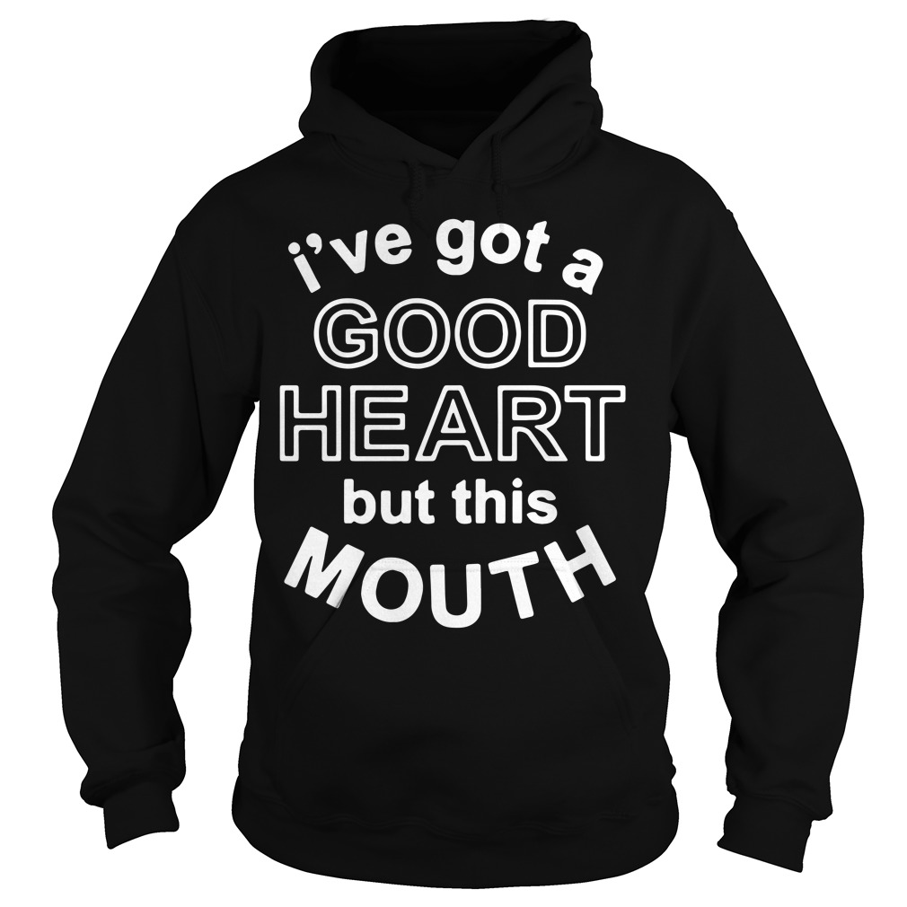 Official I've got a good heart but this mouth Hoodie