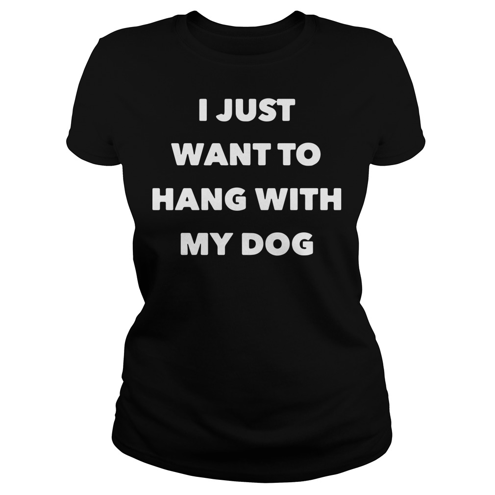 Official I just want to hang with my dog Ladies Tee