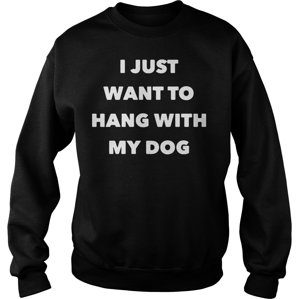 Official I just want to hang with my dog Sweater