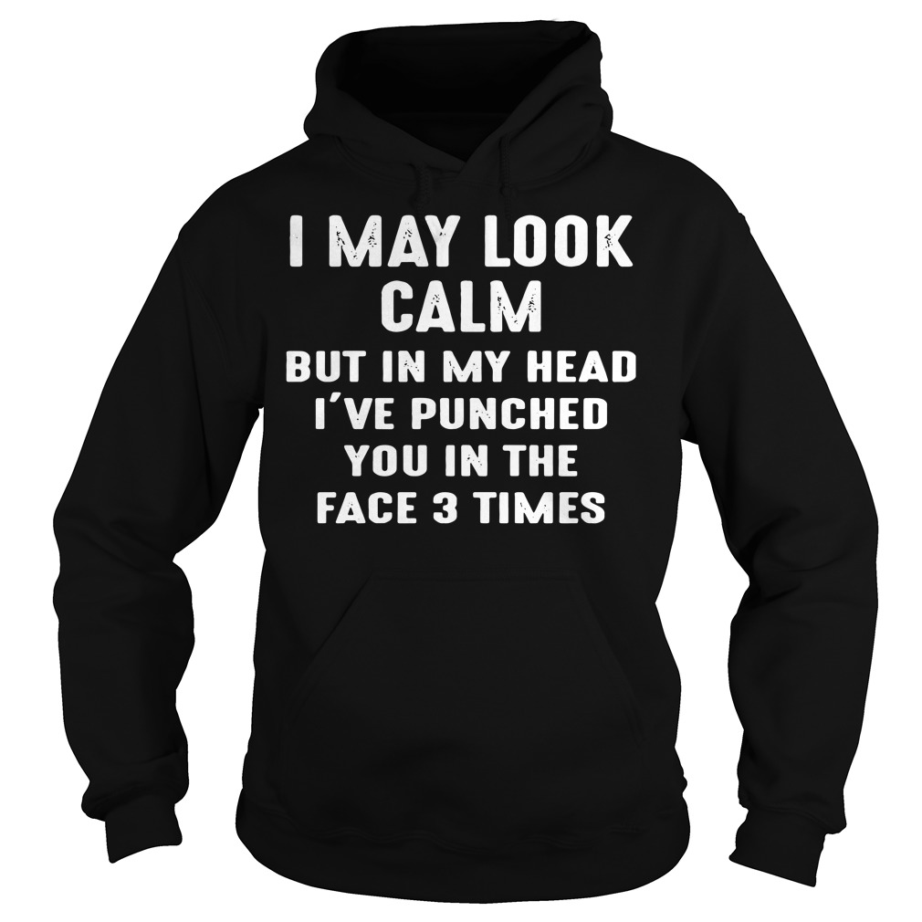 Official I may look calm but in my head I've punched you in the face Hoodie