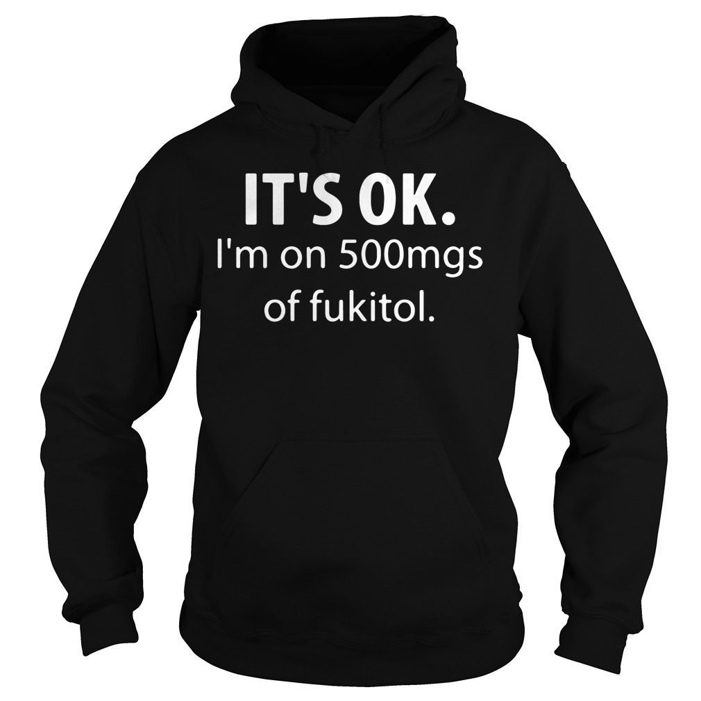 Official It's ok I'm on 500mg of fukitol Hoodie