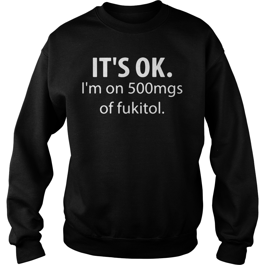 Official It's ok I'm on 500mg of fukitol Sweater