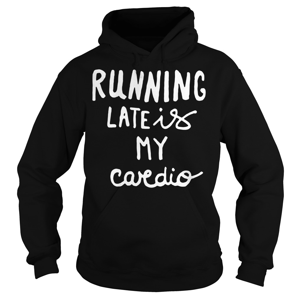 Official Running late is my cardio Hoodie