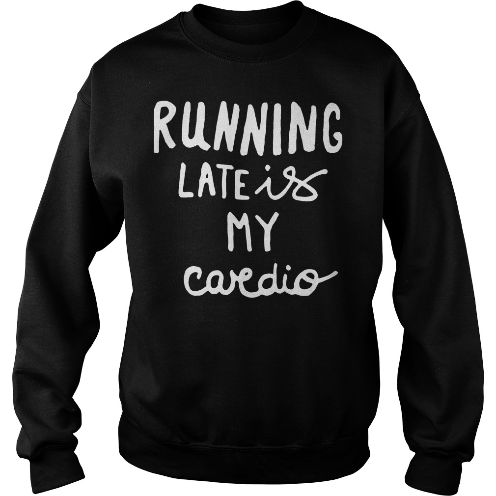 Official Running late is my cardio Sweater