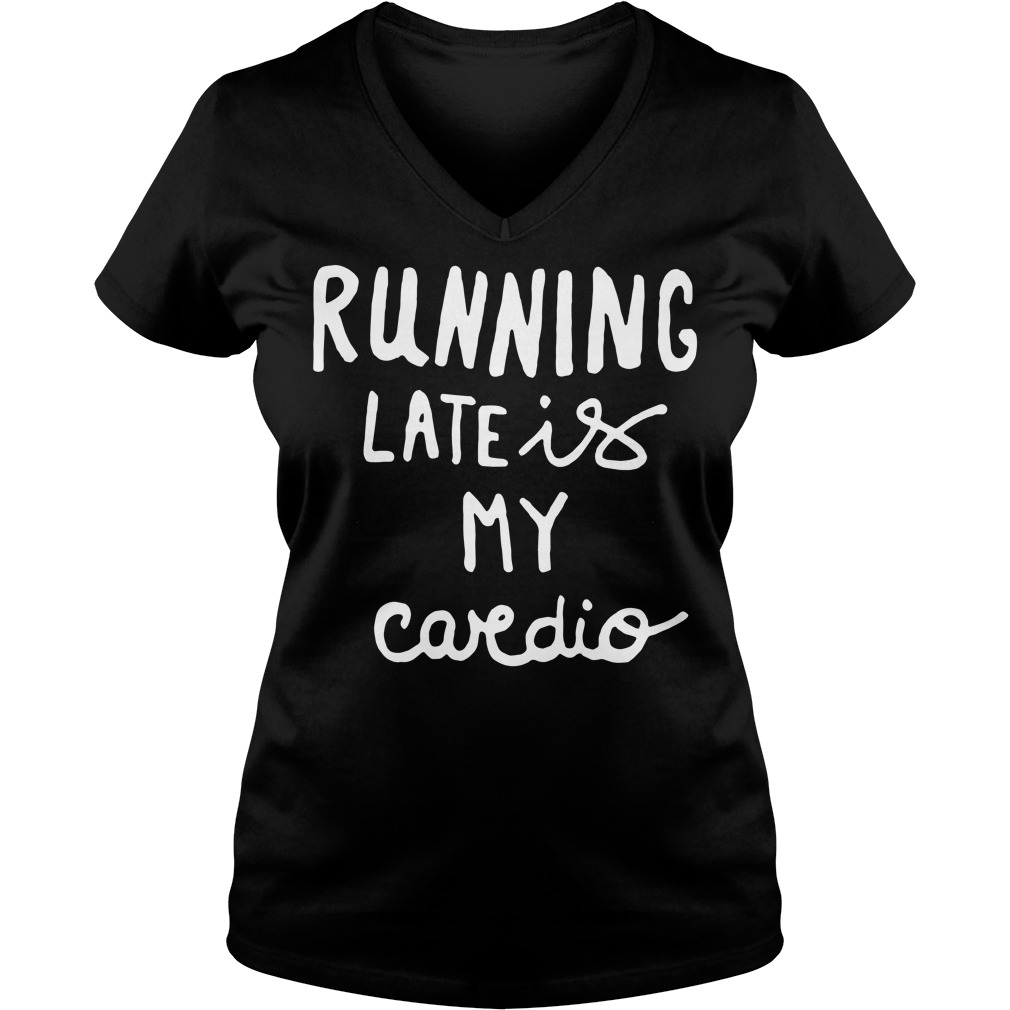 Official Running late is my cardio V-neck T-shirt