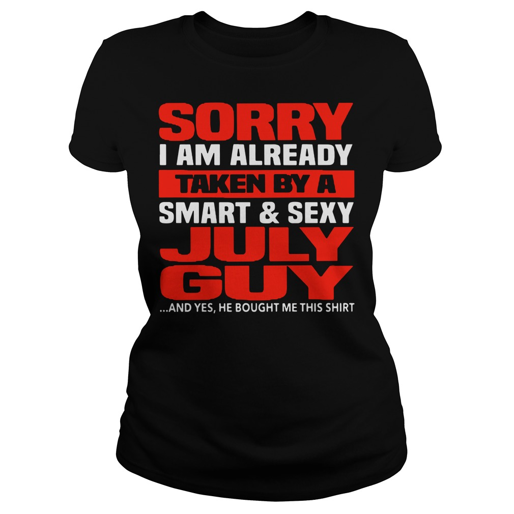 Official Sorry I am already taken by a smart and sexy July guy Ladies Tee