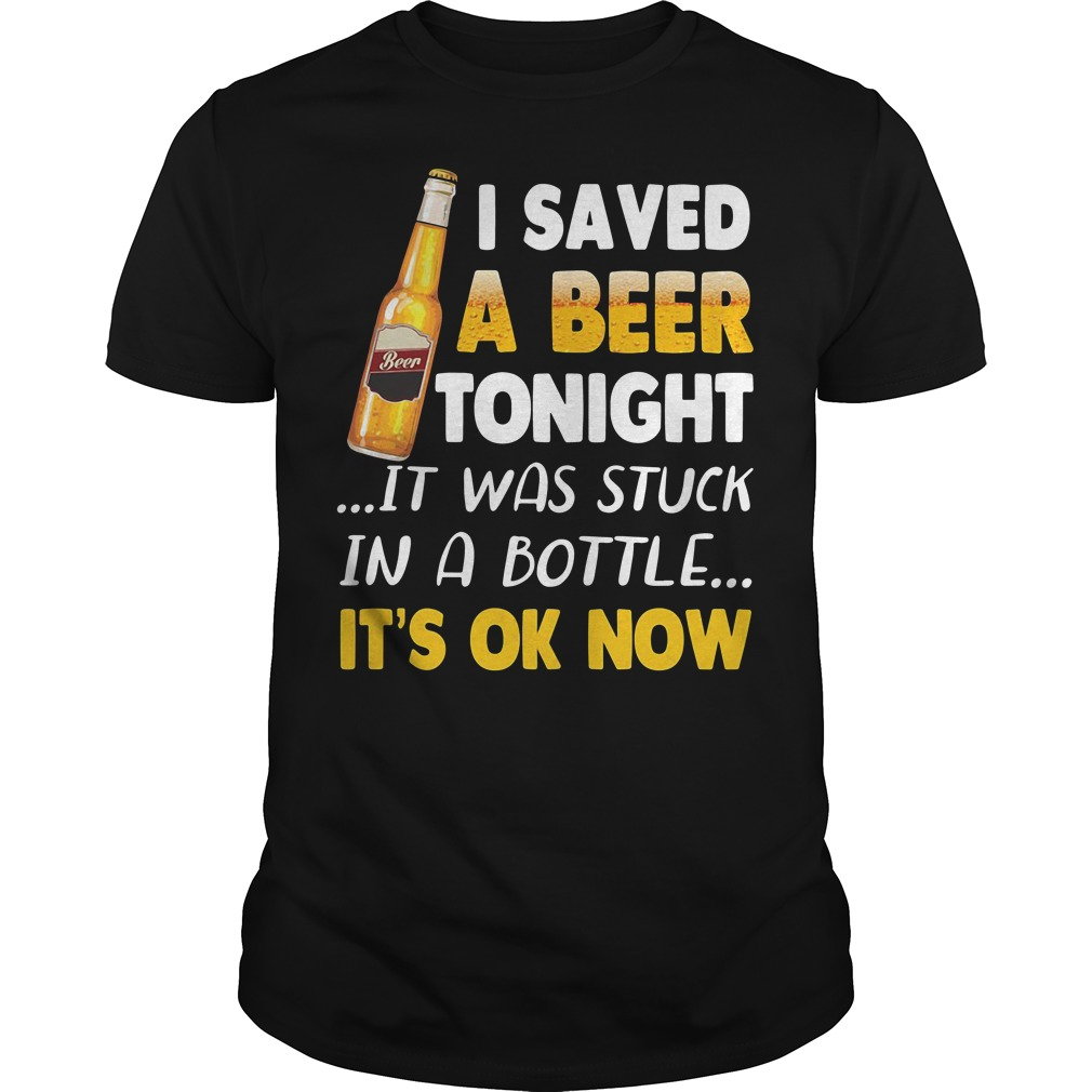 I saved a beer tonight it was stuck in a bottle it's ok now Guys Shirt