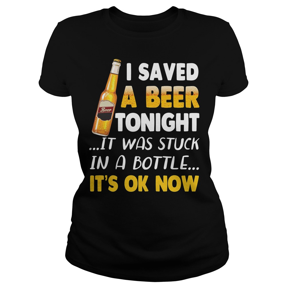 I saved a beer tonight it was stuck in a bottle it's ok now Ladies Tee