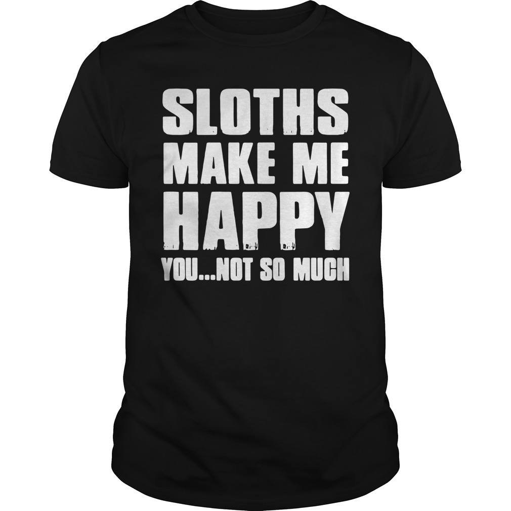 Sloths make me happy you not so much Guys Shirt