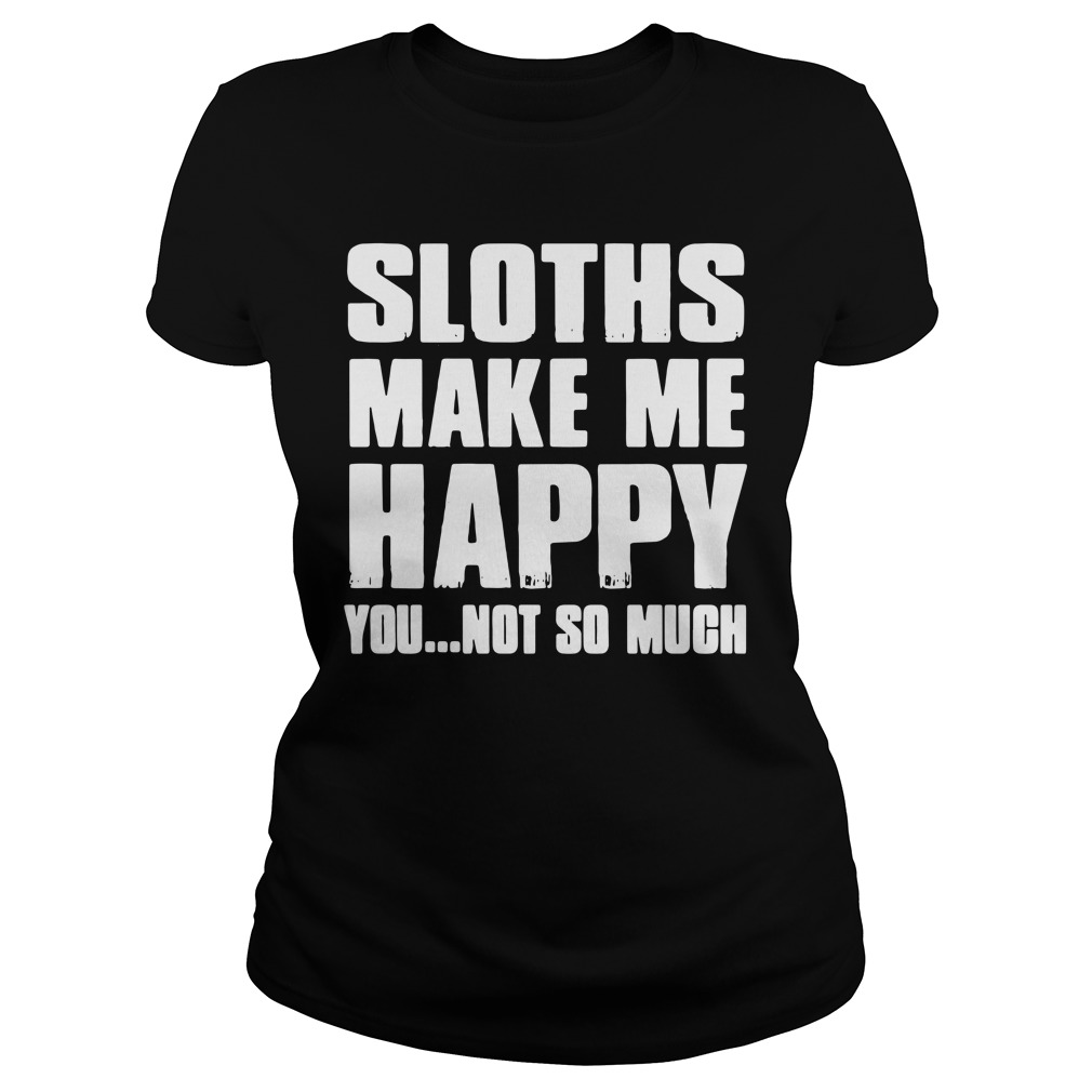 Sloths make me happy you not so much Ladies Tee