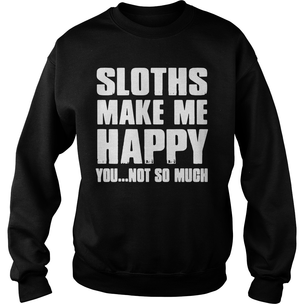 Sloths make me happy you not so much Sweater