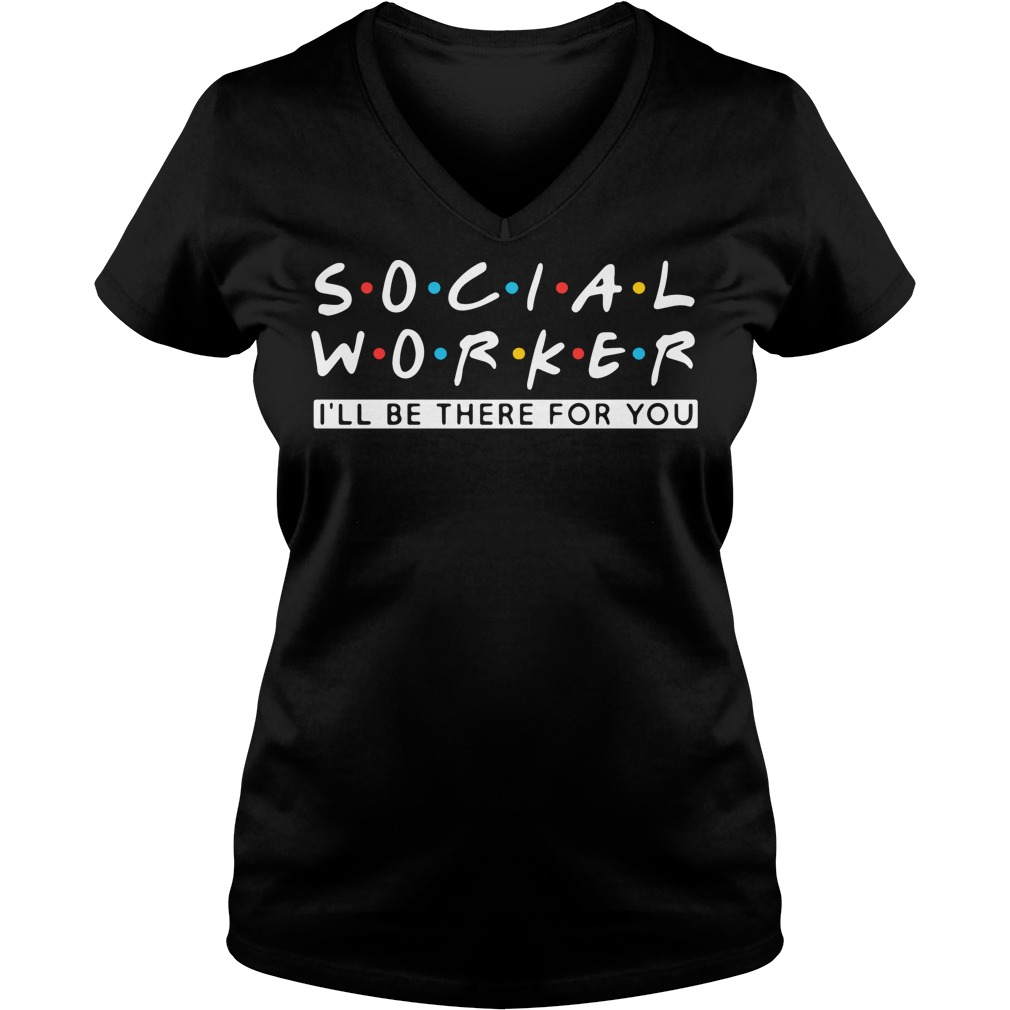 Social worker I'll be there for you V-neck T-shirt