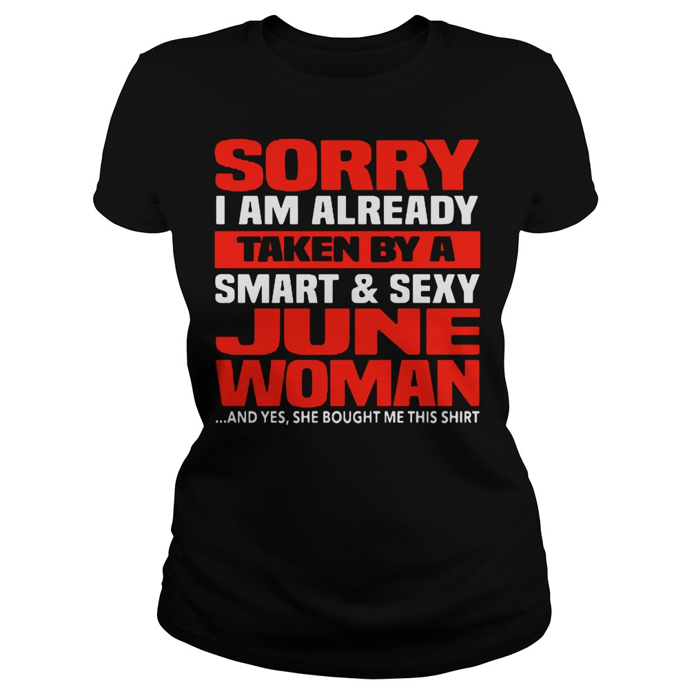 Sorry I am already taken by a smart and sexy June woman Ladies Tee