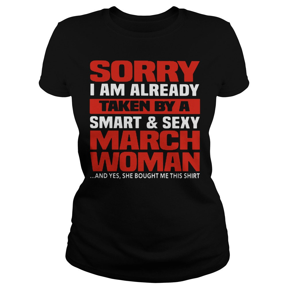 Sorry I am already taken by a Smart and sexy March woman Ladies Tee