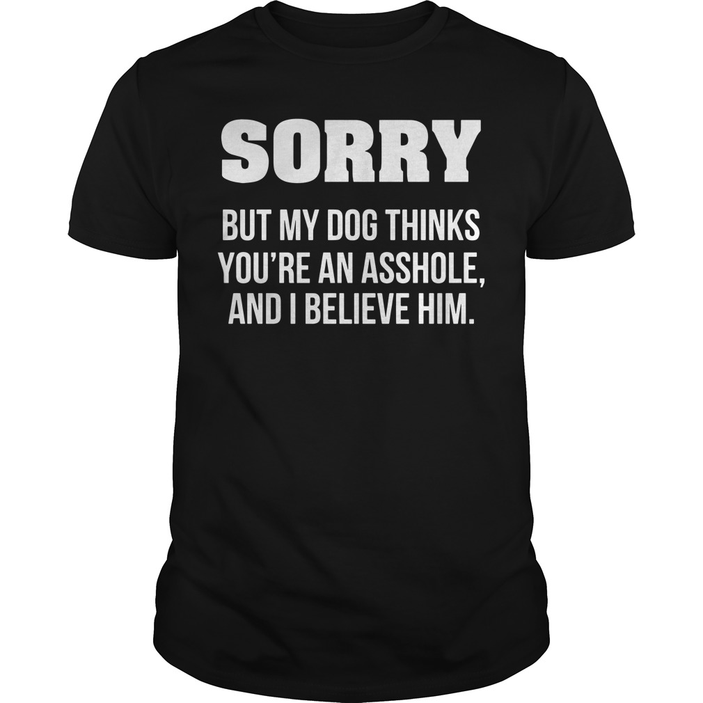 Sorry but my dog thinks you're an asshole and I believe him Guys Shirt