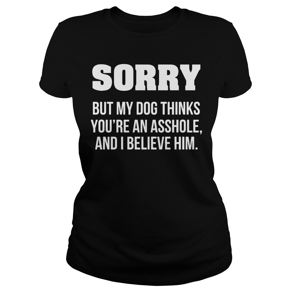 Sorry but my dog thinks you're an asshole and I believe him Ladies Tee
