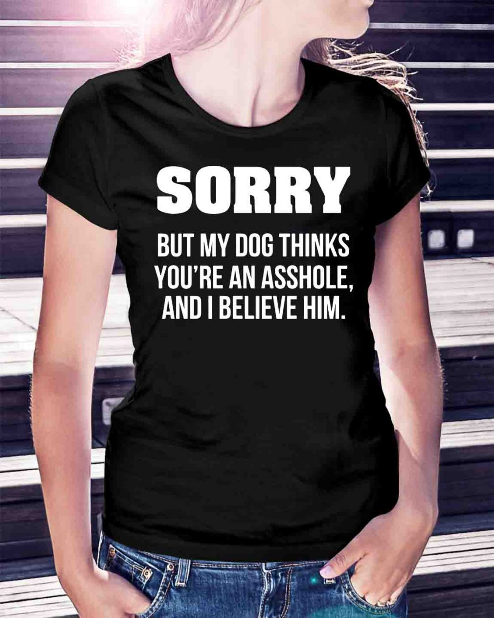 Sorry but my dog thinks you're an asshole and I believe him shirt