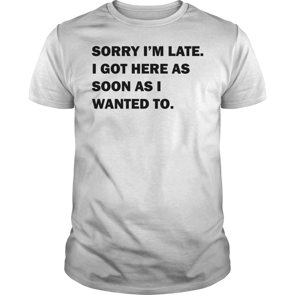 Sorry I'm late I got here as soon as I wanted to Guys Shirt
