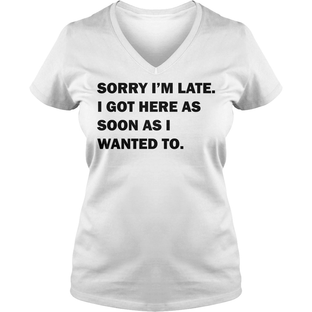 Sorry I'm late I got here as soon as I wanted to V-neck T-shirt