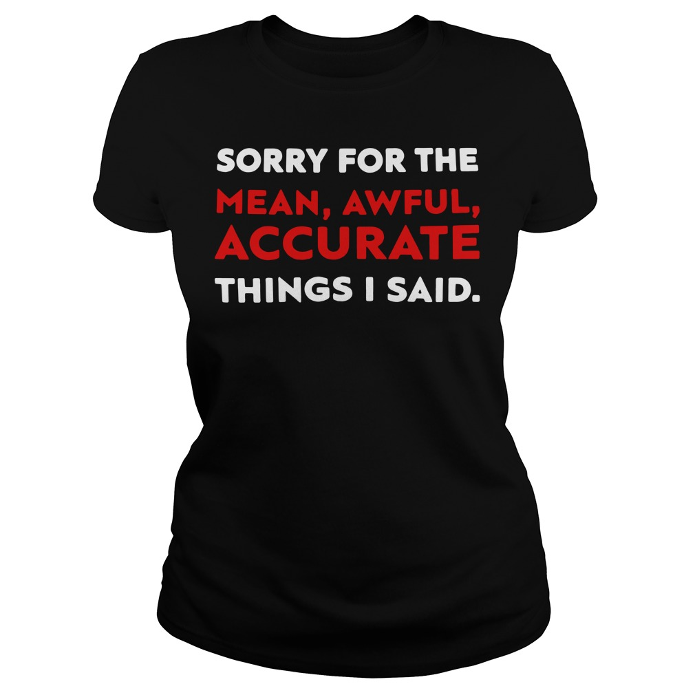 Sorry for the mean awful accurate things I said Ladies Tee