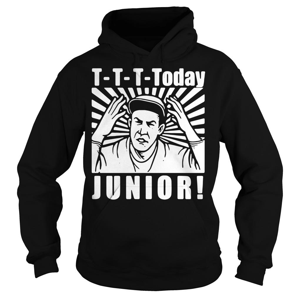 T-T-T-Today Junior Hoodie