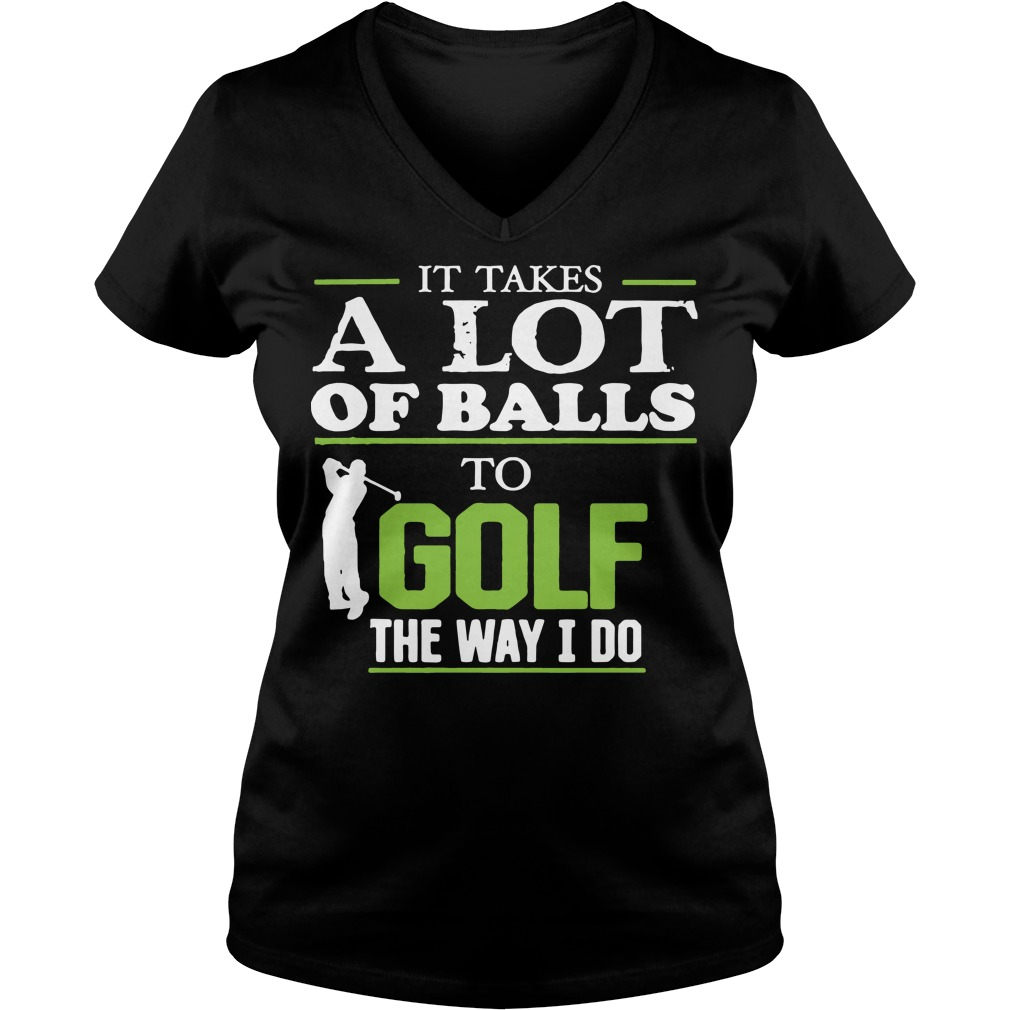 It takes a lot of balls to golf the way I do V-neck T-shirt