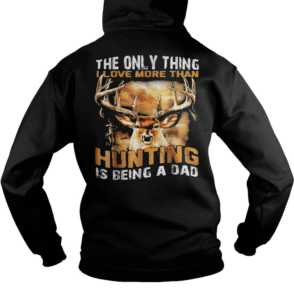 The only thing I love more than hunting is being a dad Hoodie