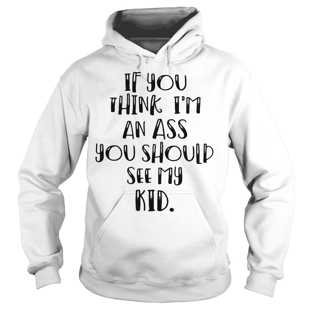 If you think I'm an ass you should see my kid Hoodie