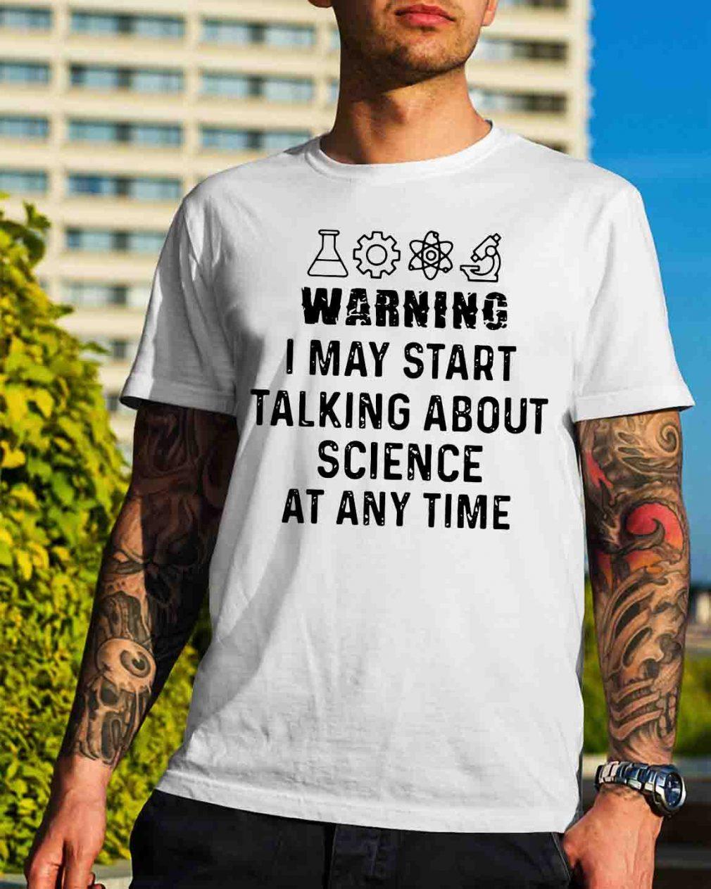 Warning I may start talking about science at any time shirt