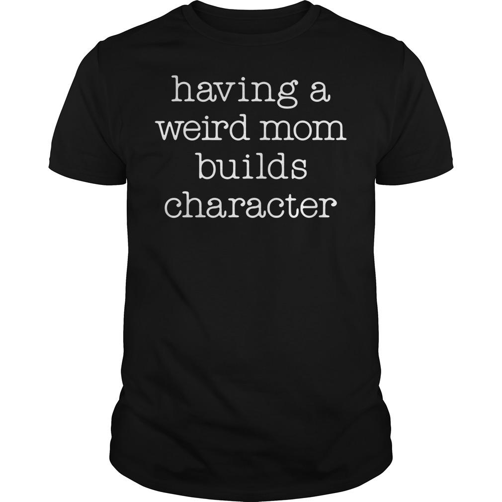 Having a weird mom builds character Guys Shirt