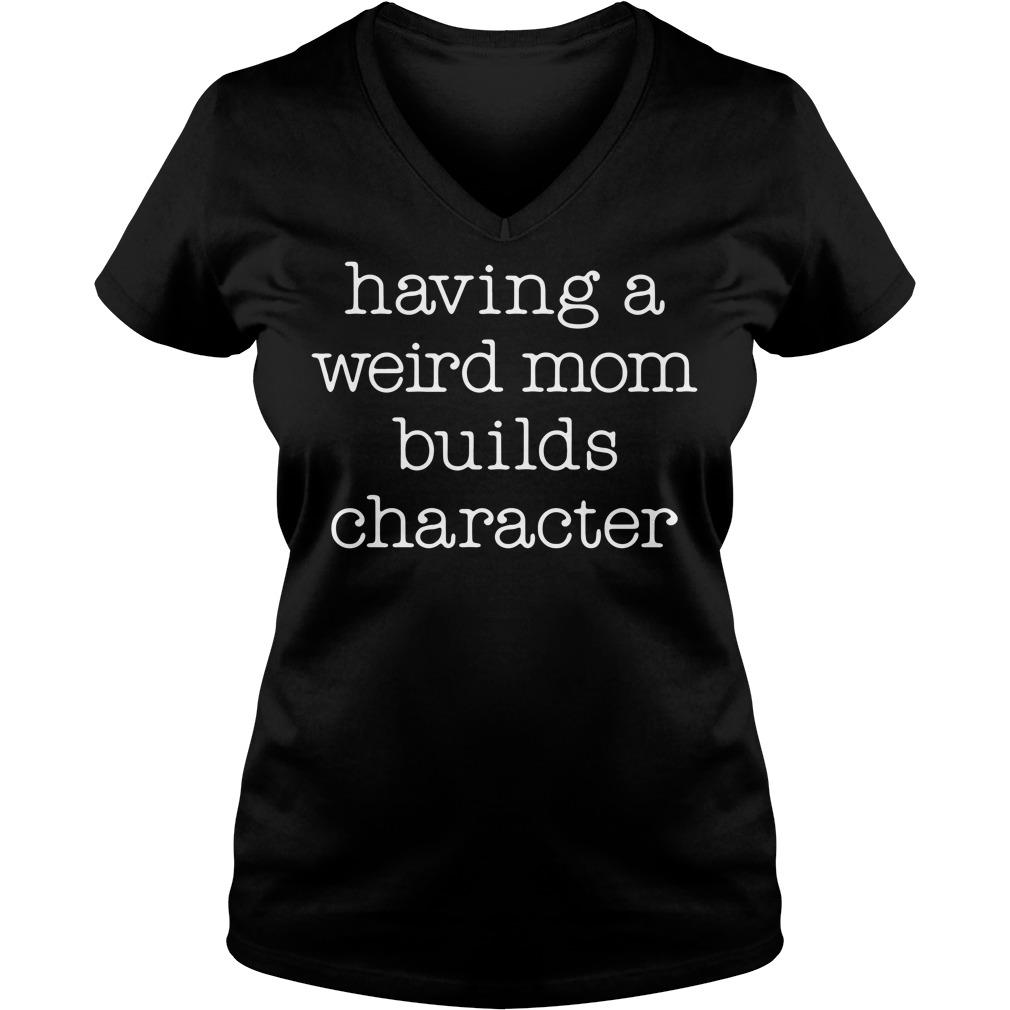 Having a weird mom builds character V-neck T-shirt