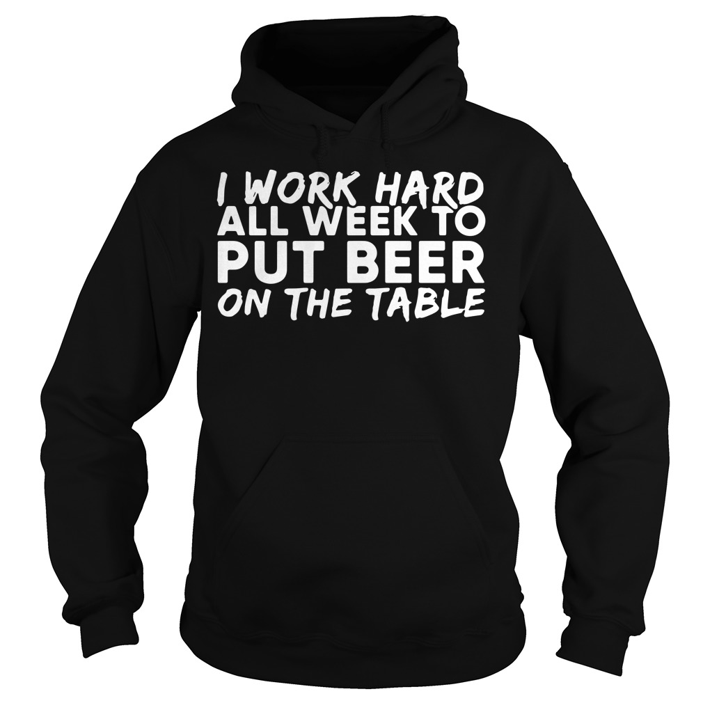I work hard all week to put beer on the table Hoodie