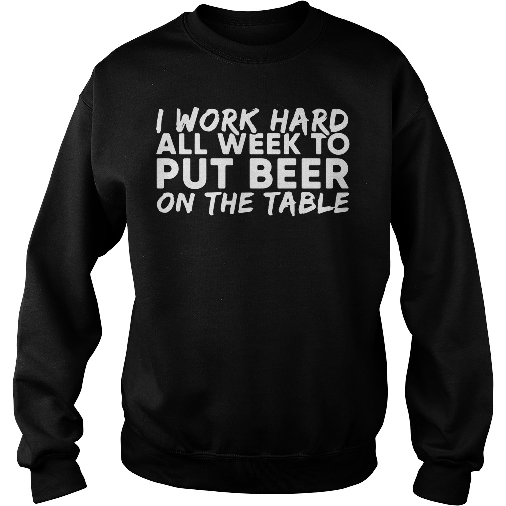I work hard all week to put beer on the table Sweater
