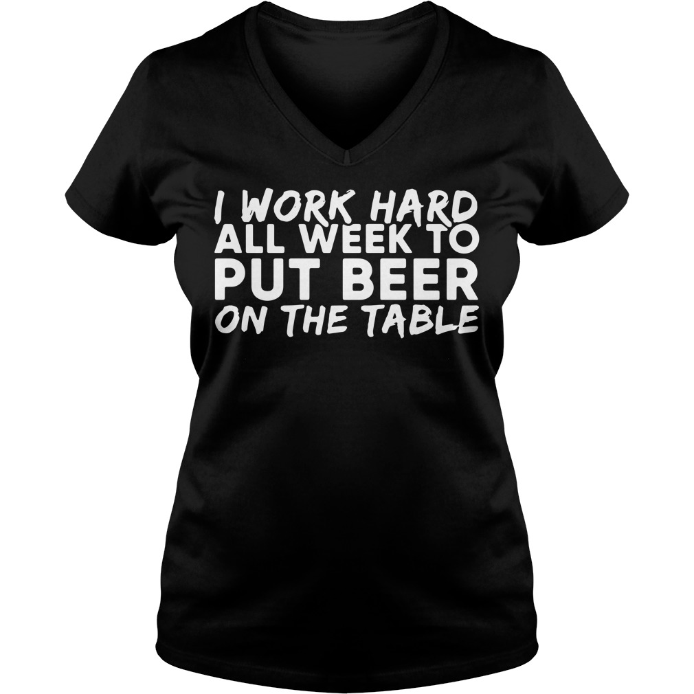 I work hard all week to put beer on the table V-neck T-shirt