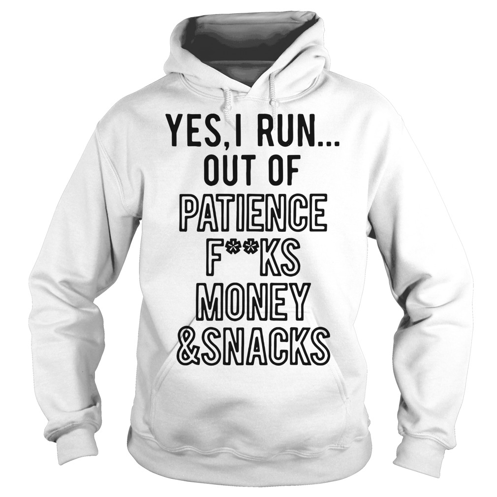 Yes I run out of patience fuck money and snacks Hoodie
