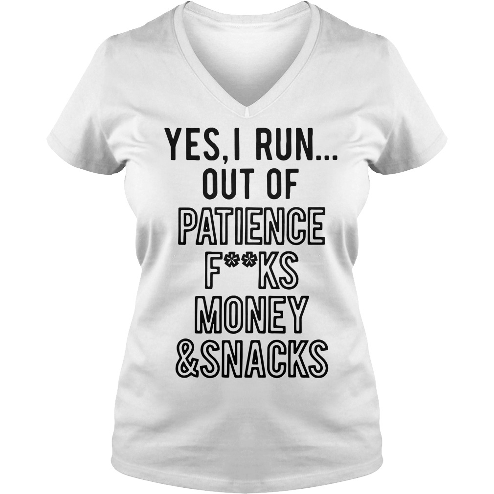 Yes I run out of patience fuck money and snacks V-neck T-shirt