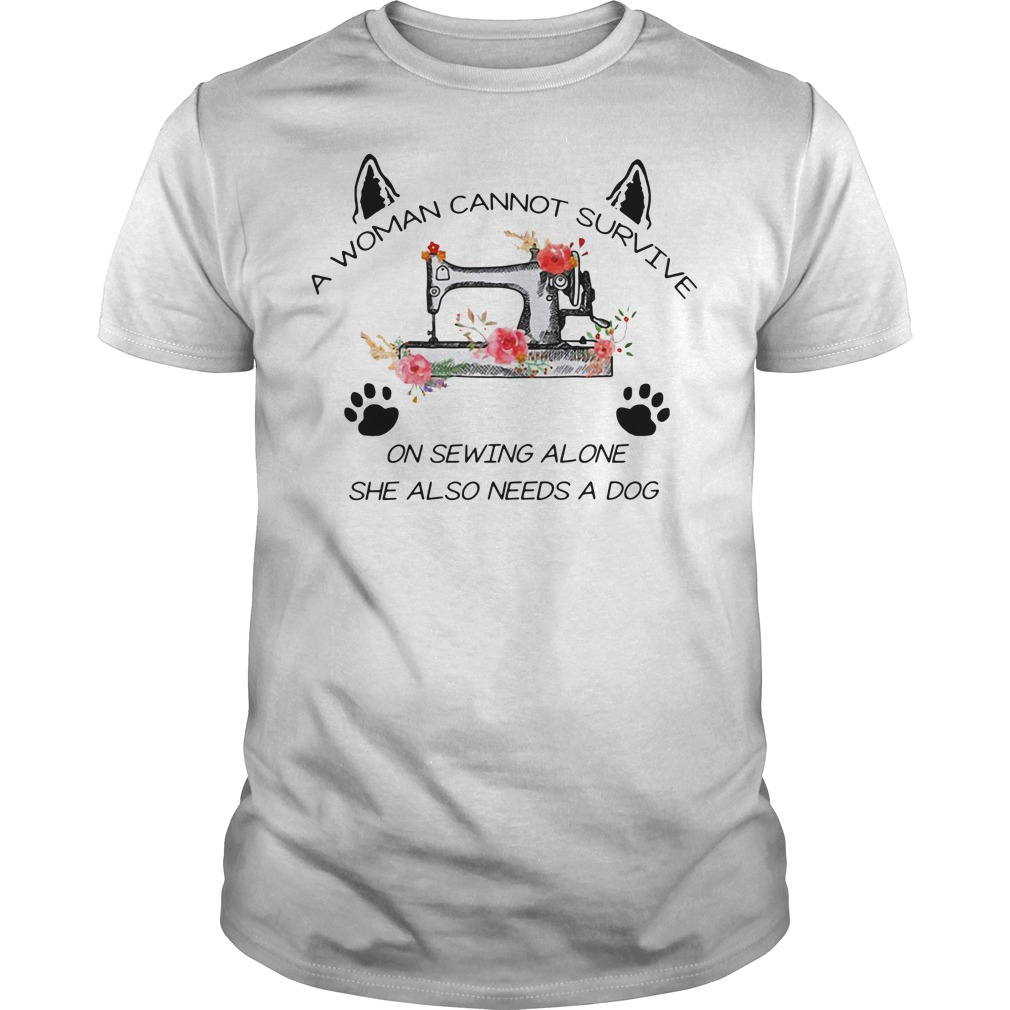 A woman cannot survive on sewing alone she also needs a dog Guys shirt