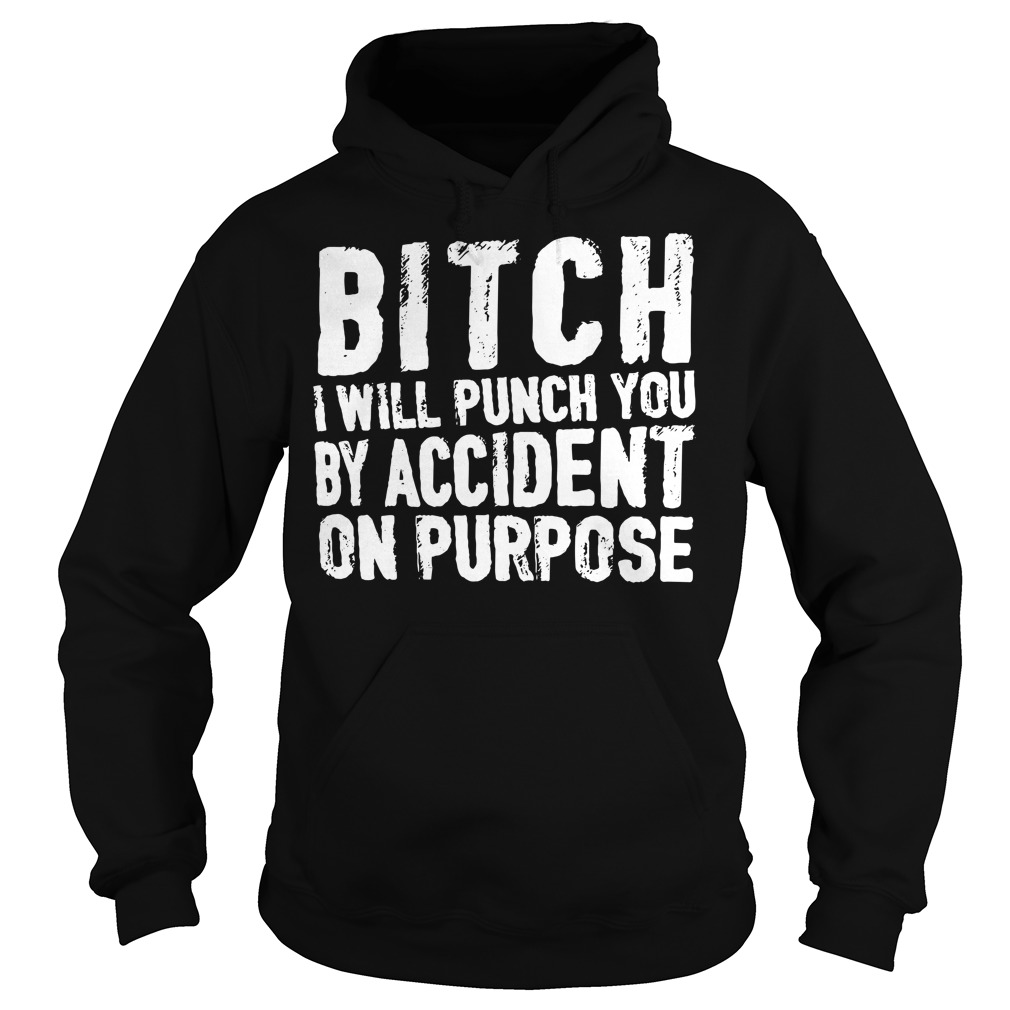 Bitch I will punch you by accident on purpose Hoodie