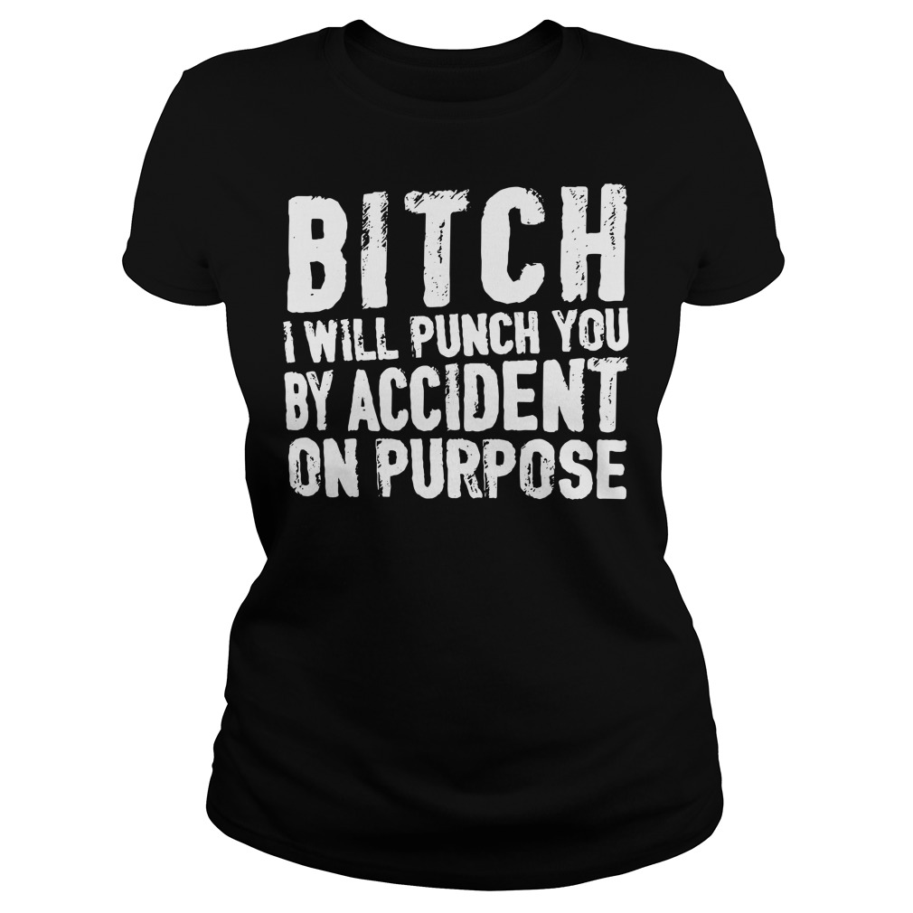 Bitch I will punch you by accident on purpose Ladies Tee