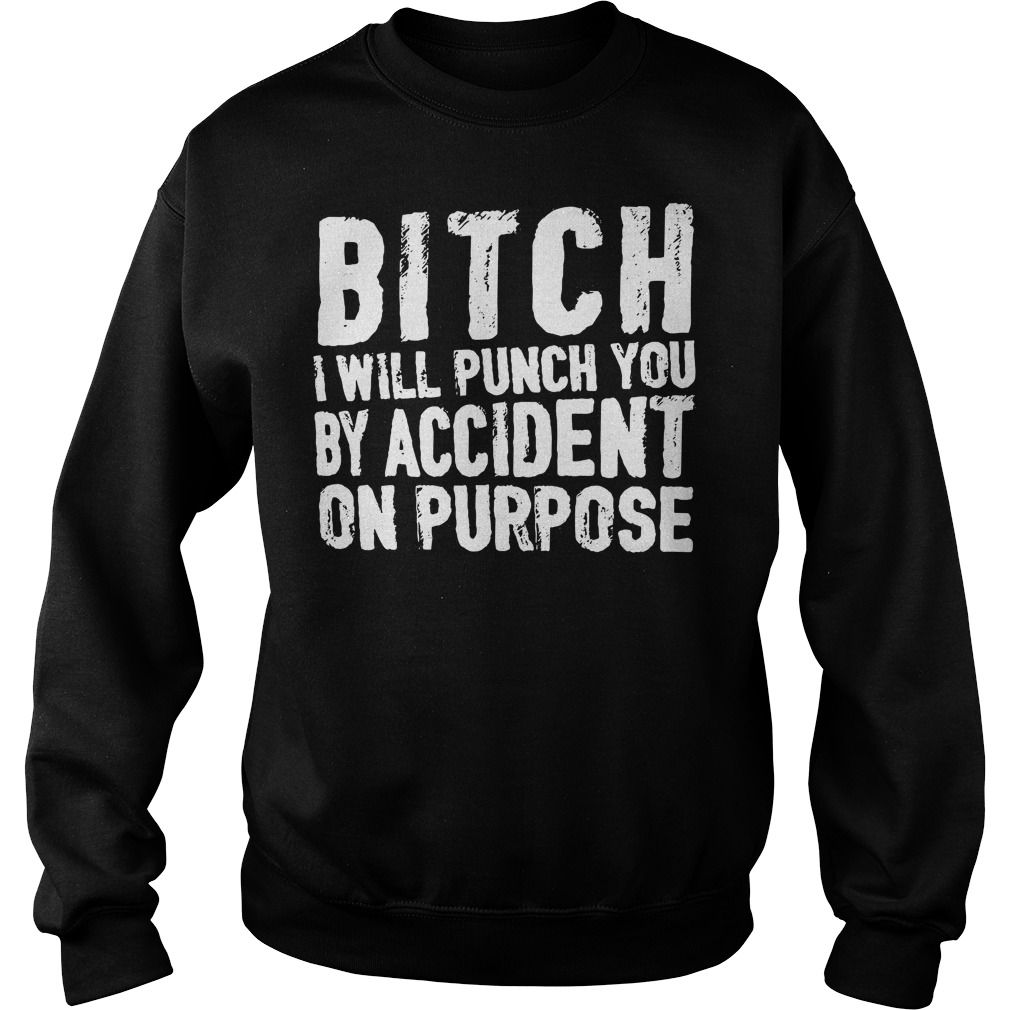 Bitch I will punch you by accident on purpose Sweater
