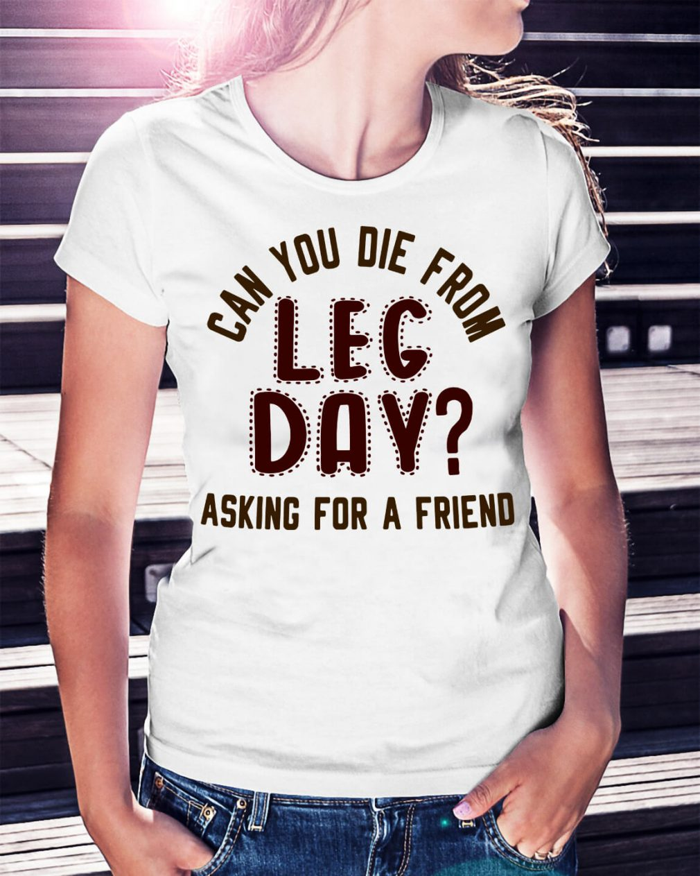 Can you die from leg day asking for a friend shirt
