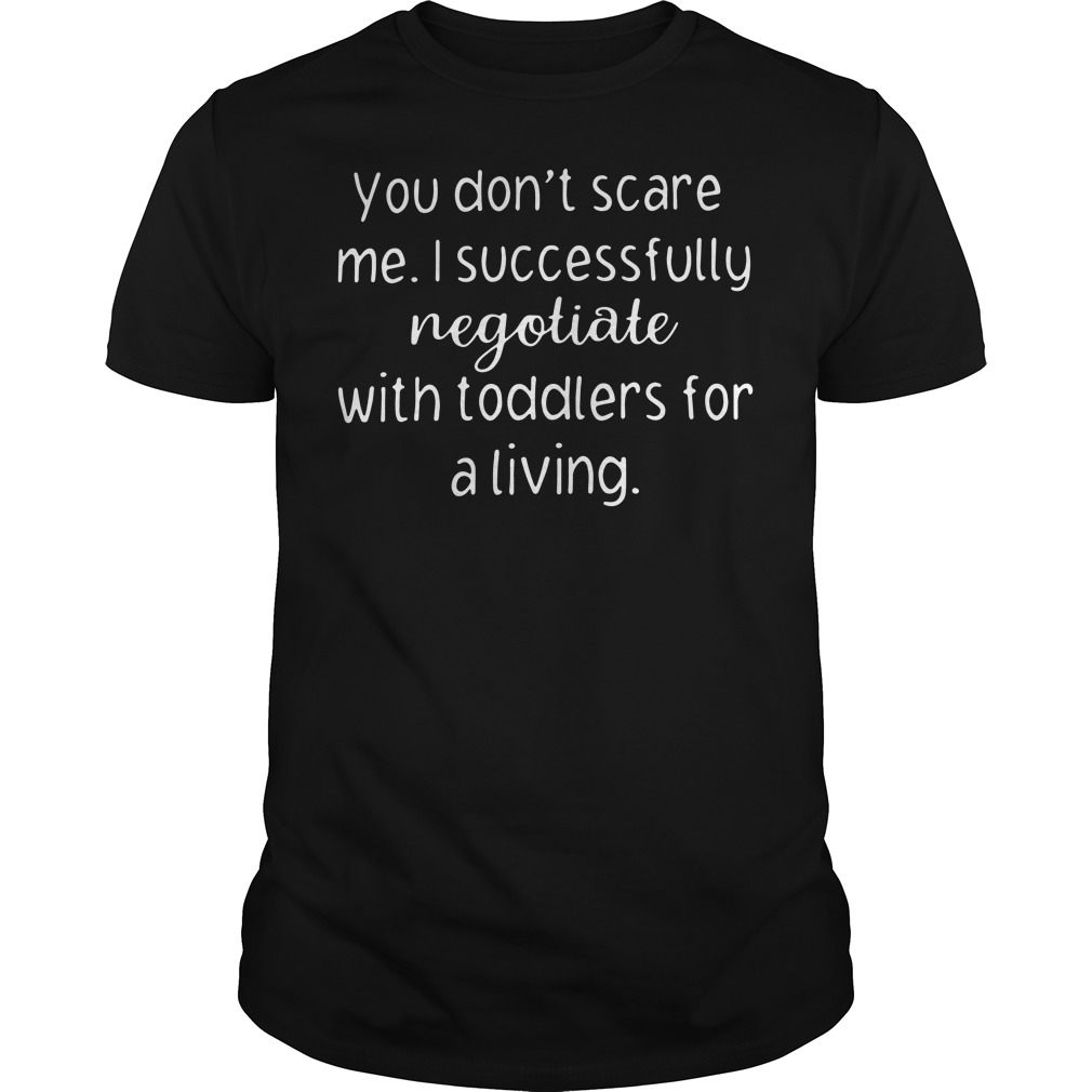 You don't scare me I successfully negotiate with toddlers for a living Guys shirt