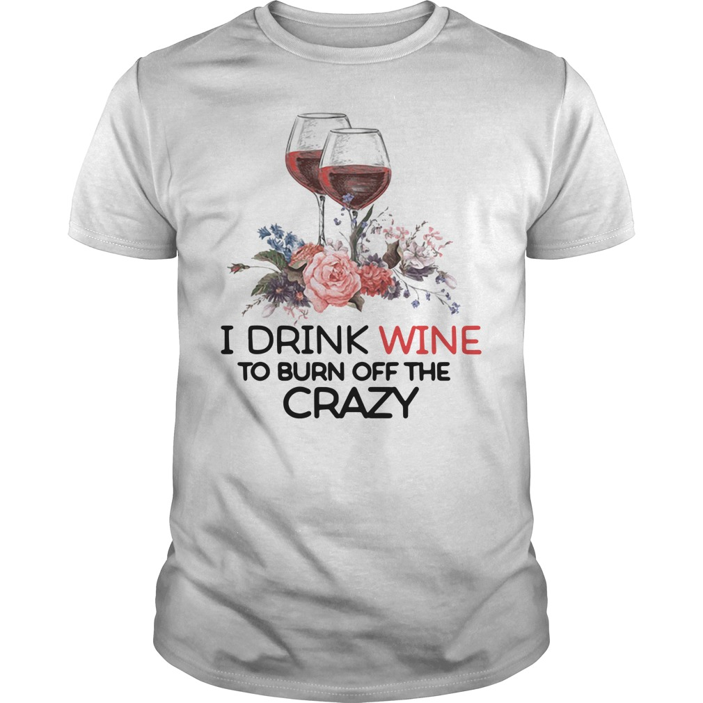 I drink wine to burn off the crazy Guys Shirt