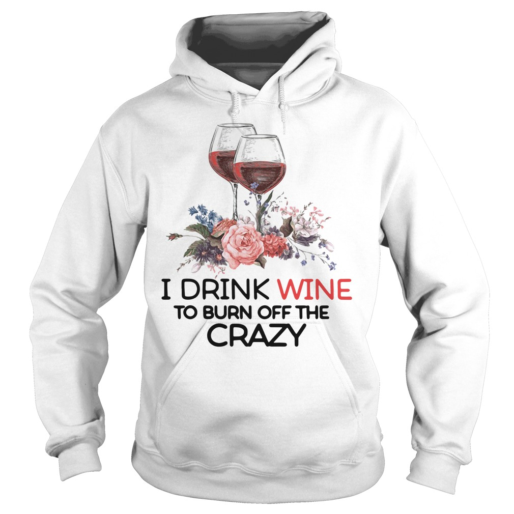 I drink wine to burn off the crazy Hoodie