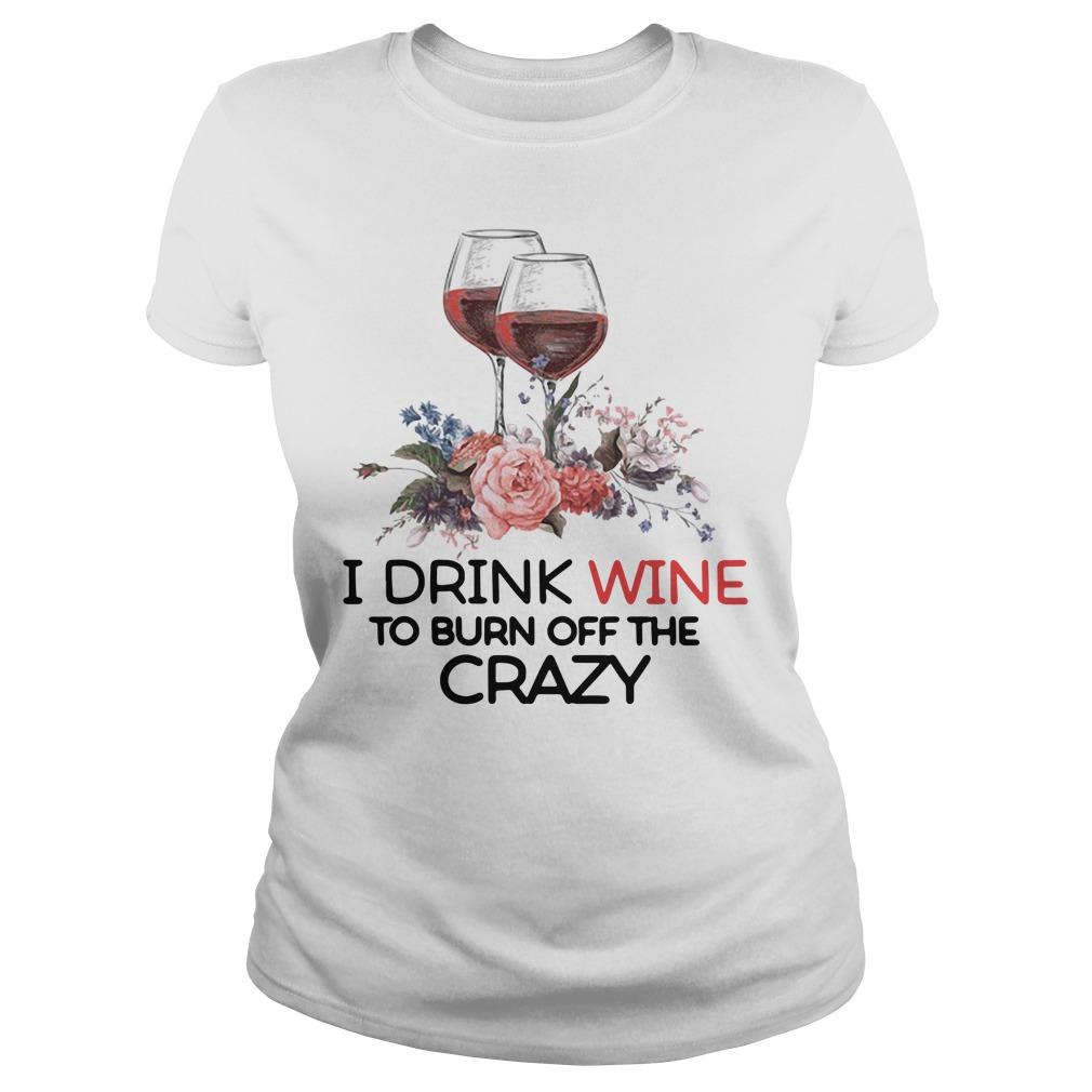 I drink wine to burn off the crazy Ladies Tee
