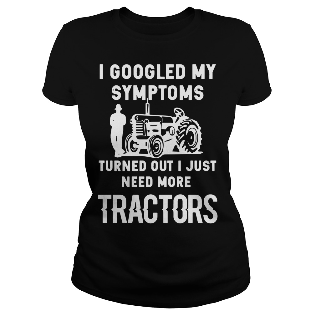 I googled my symptoms turned out I just need more tractors Ladies Tee