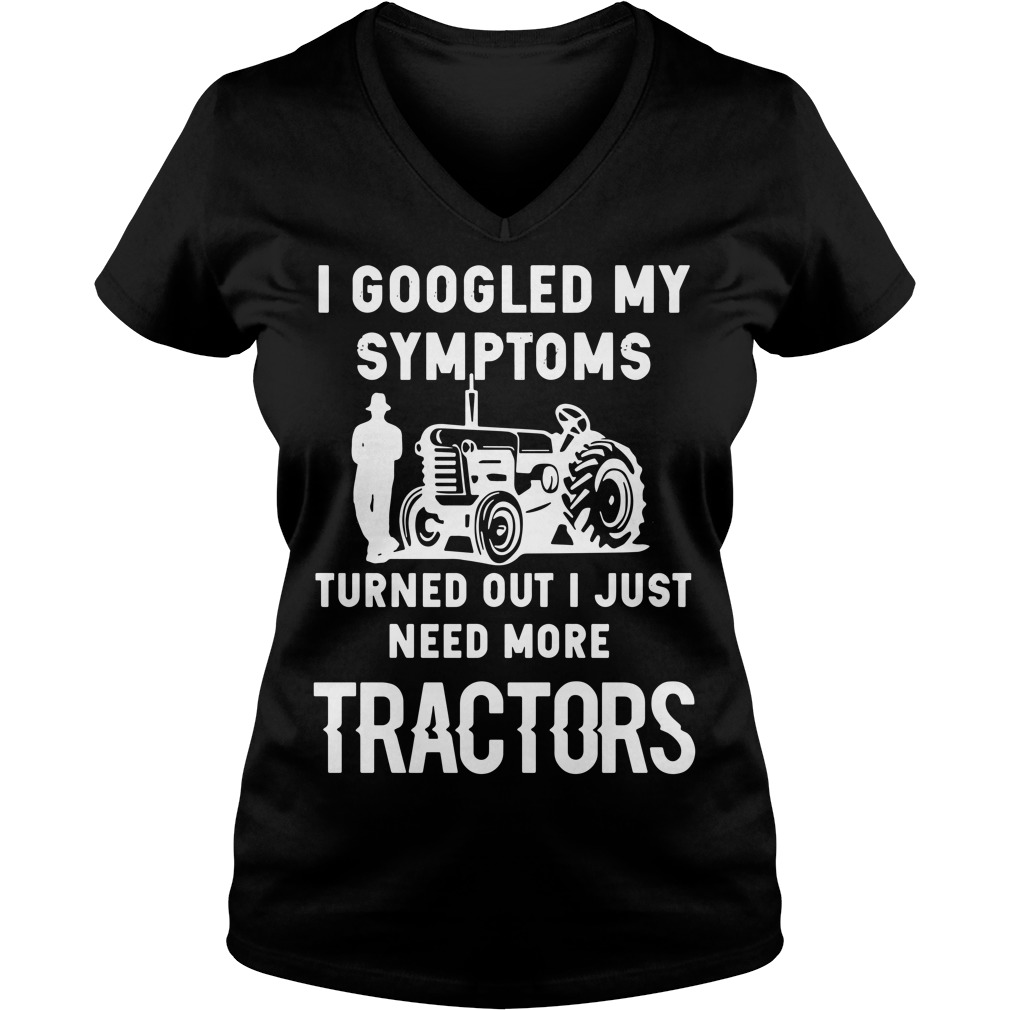 I googled my symptoms turned out I just need more tractors V-neck T-shirt